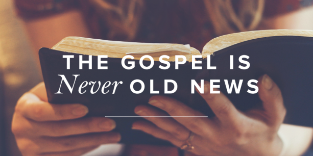 The Gospel Is Never Old News