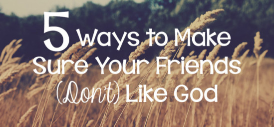 5 Ways to Make Sure Your Friends (Don't) Like God