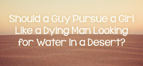 Should a Guy Pursue a Girl Like a Dying Man Looking for Water in a Desert?