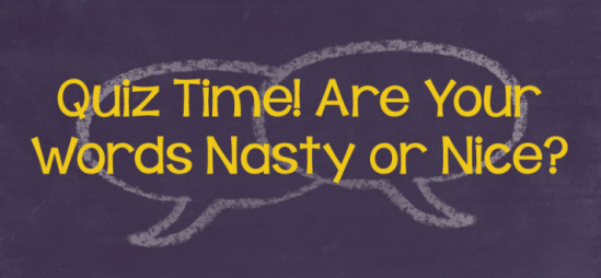 Quiz Time! Are Your Words Nasty or Nice?