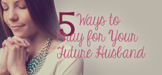 5 Ways to Pray for Your Future Husband