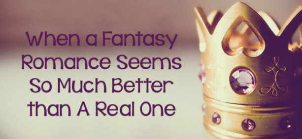 When a Fantasy Romance Seems So Much Better Than a Real One