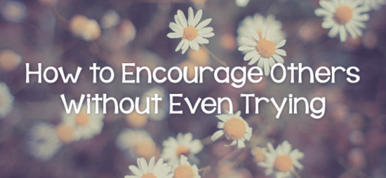 How to Encourage Others Without Even Trying