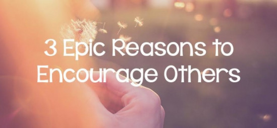 3 Epic Reasons to Encourage Others