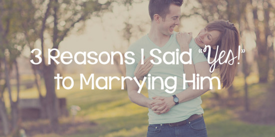 "3 Reasons I Said ""Yes!"" to Marrying Him"