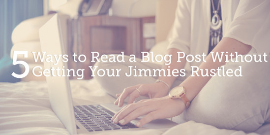 5 Ways to Read a Blog Post Without Getting Your Jimmies Rustled