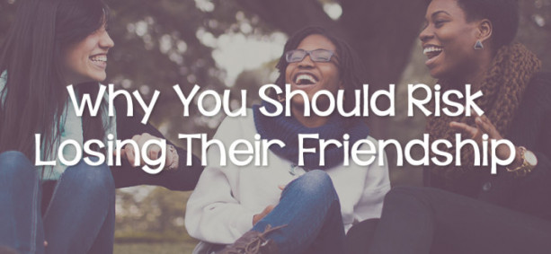 Why You Should Risk Losing Their Friendship