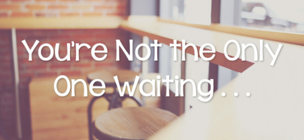 You're Not the Only One Waiting . . .