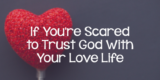 If You're Scared to Trust God with Your Love Life
