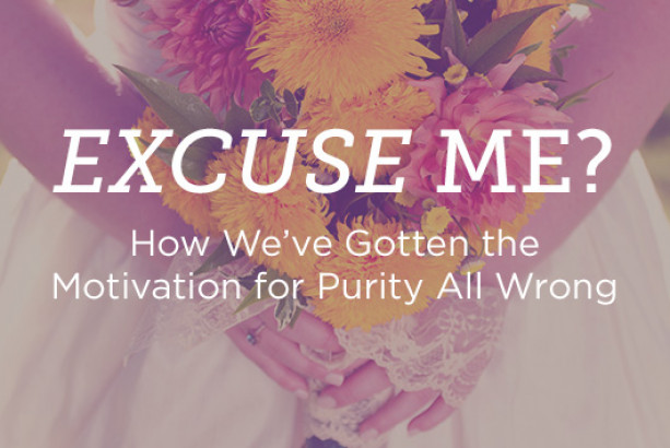 Excuse Me? How We've Gotten the Motivation for Purity All Wrong