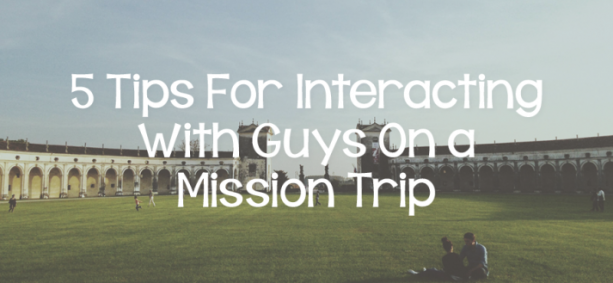 5 Tips For Interacting With Guys On a Mission Trip