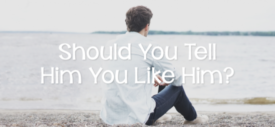 Should You Tell Him You Like Him?