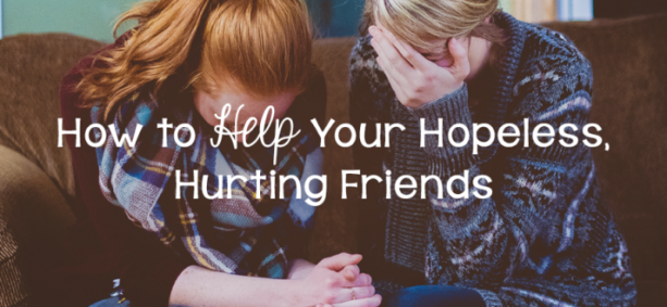 How to Help Your Hopeless, Hurting Friends