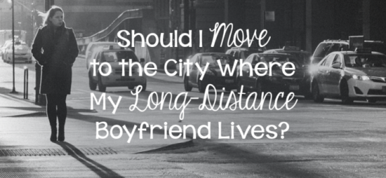 Should I Move to the City Where My Long-Distance Boyfriend Lives?