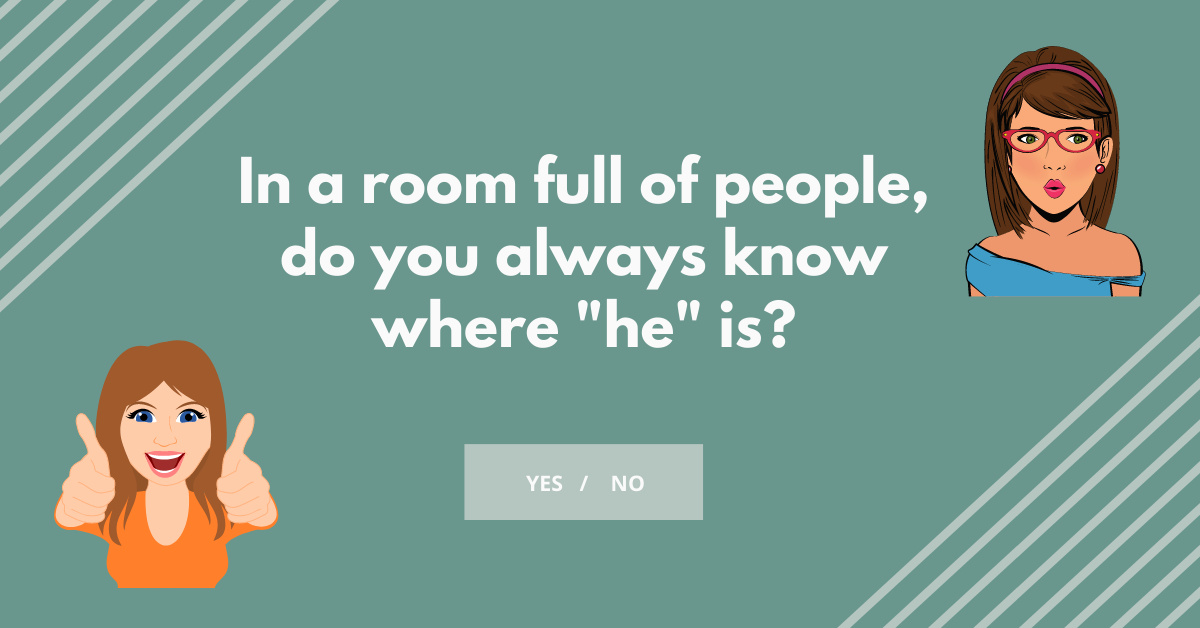 "In a room full of people, do you always know where he is? quiz question from ""How Boy Crazy Are You"" Quiz"