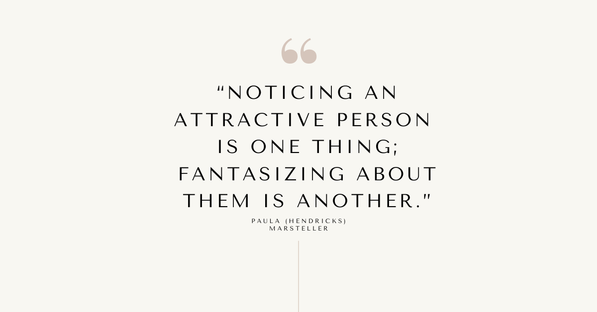 """""""noticing an attractive person is one thing; fantasizing about them is another"""" quote"""