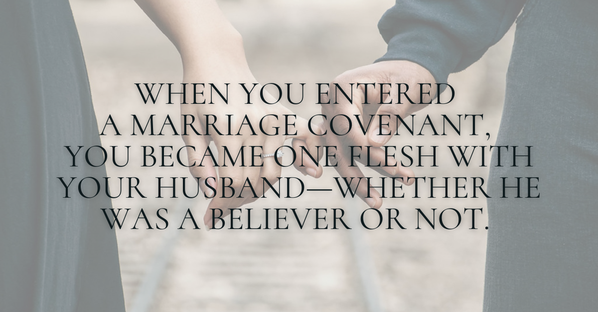 quote: When you entered a marriage covenant, you became one flesh with your husband—whether he was a believer or not.