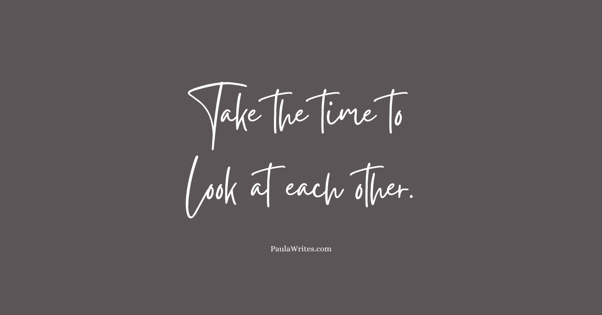 take-the-time-to-look-at-each-other-quote